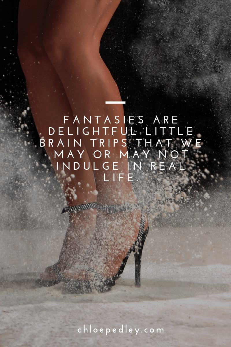 Fantasies are delightful little brain trips that we may or may not indulge in real life.