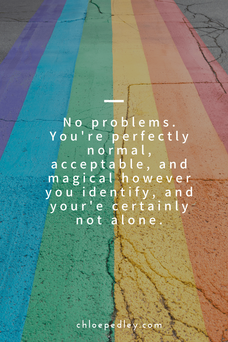 No problems. You're perfectly normal, acceptable, and magical however you identify, and your'e certainly not alon